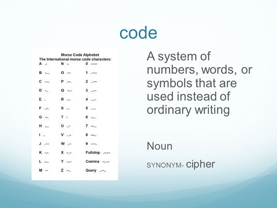 code A system of numbers, words, or symbols that are used instead of ordinary writing Noun SYNONYM- cipher
