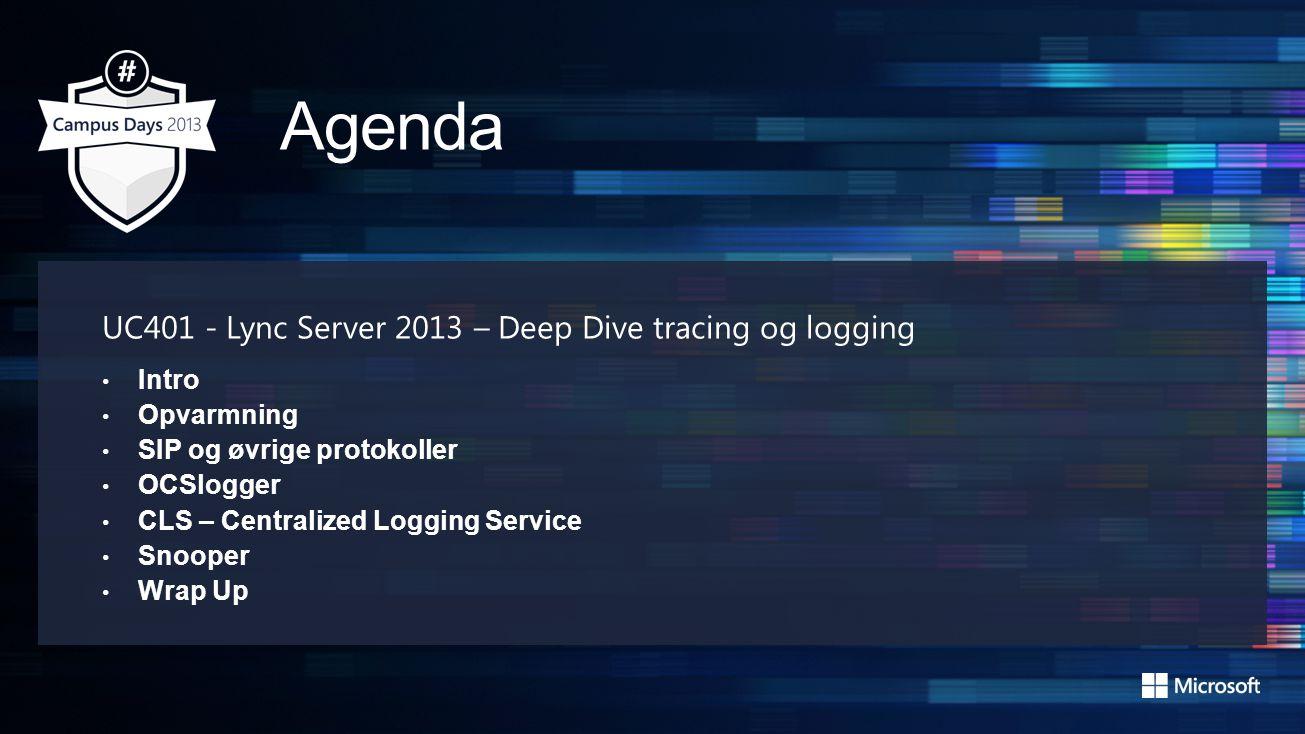 UC401 - Lync Server 2013 – Deep Dive tracing og logging Intro Opvarmning SIP og øvrige protokoller OCSlogger CLS – Centralized Logging Service Snooper