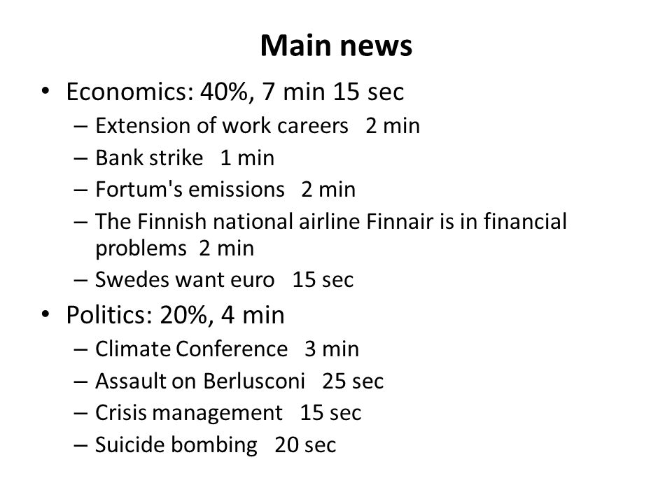 Main news Economics: 40%, 7 min 15 sec – Extension of work careers 2 min – Bank strike 1 min – Fortum s emissions 2 min – The Finnish national airline Finnair is in financial problems 2 min – Swedes want euro 15 sec Politics: 20%, 4 min – Climate Conference 3 min – Assault on Berlusconi 25 sec – Crisis management 15 sec – Suicide bombing 20 sec