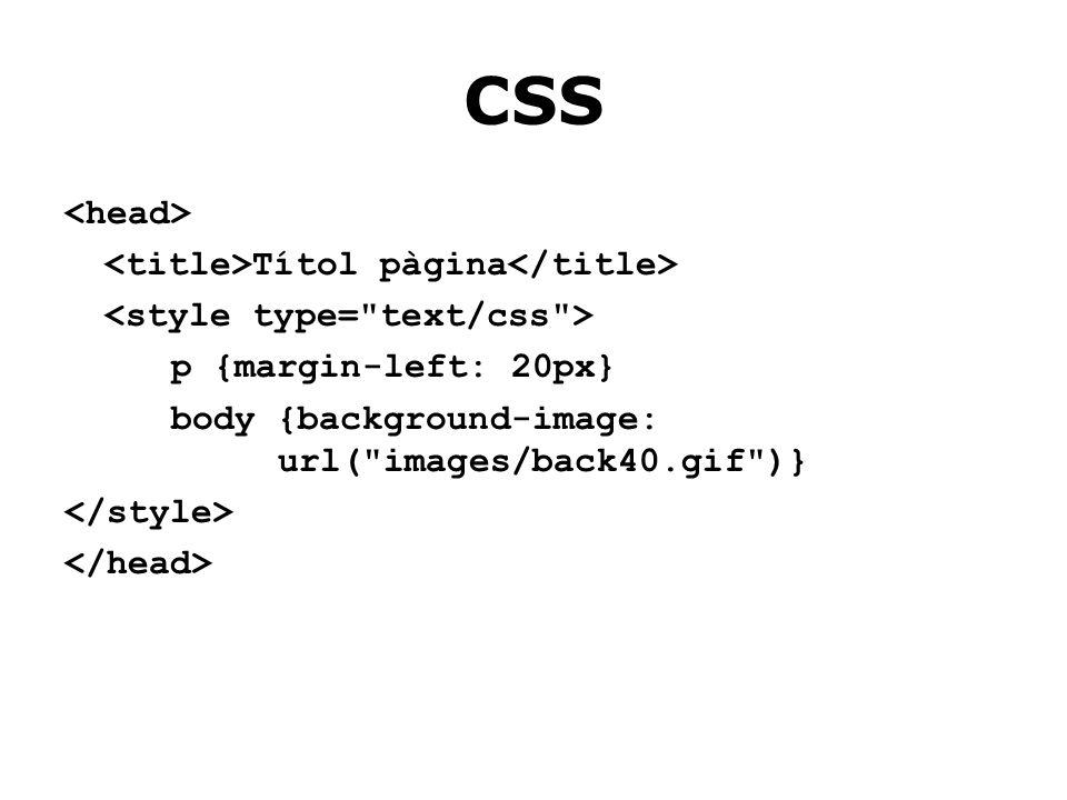 CSS Títol pàgina p {margin-left: 20px} body {background-image: url( images/back40.gif )}