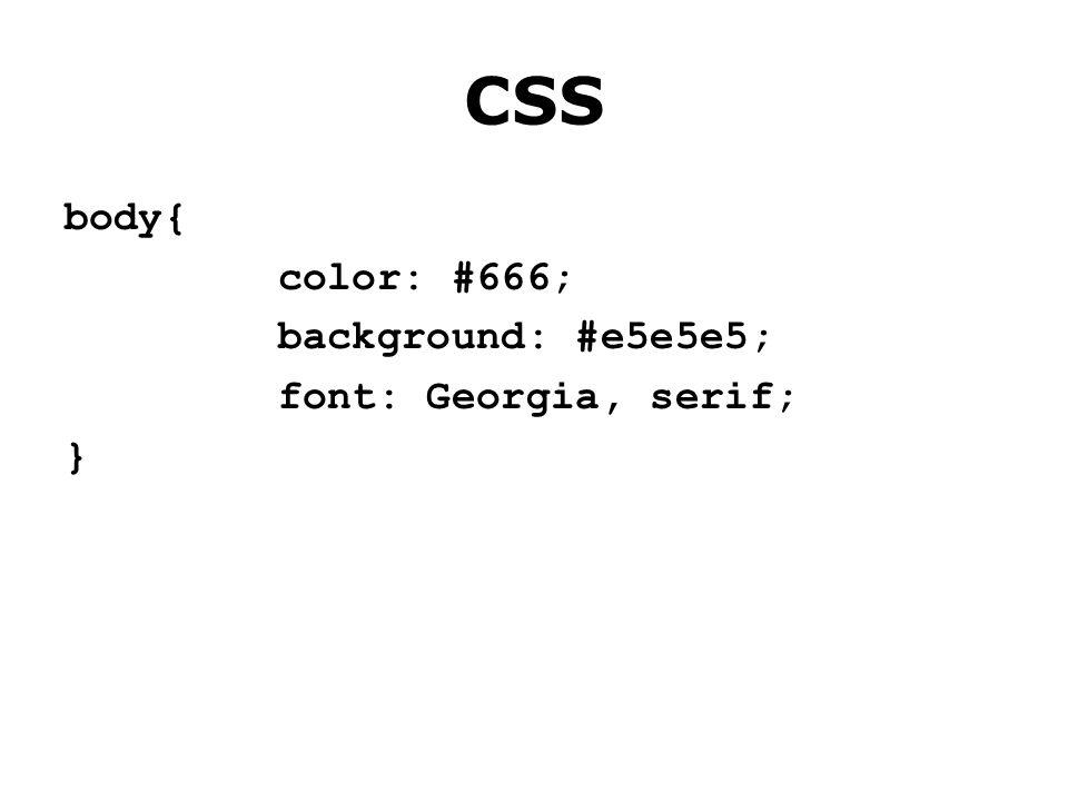 CSS body{ color: #666; background: #e5e5e5; font: Georgia, serif; }