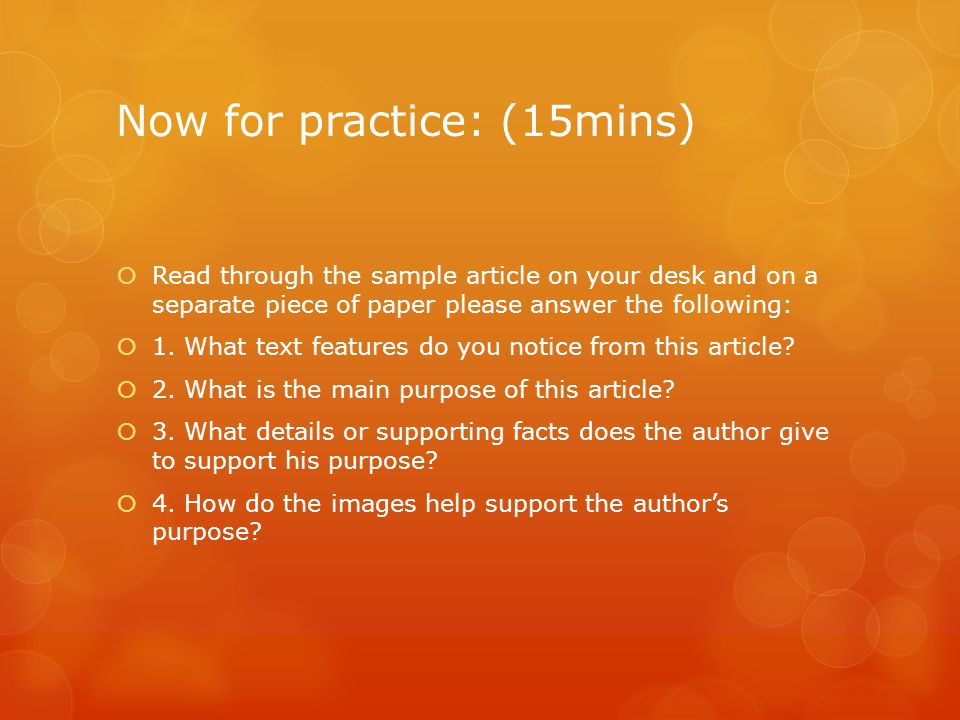 Now for practice: (15mins)  Read through the sample article on your desk and on a separate piece of paper please answer the following:  1.