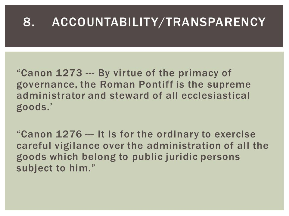 Canon 1273 --- By virtue of the primacy of governance, the Roman Pontiff is the supreme administrator and steward of all ecclesiastical goods.' Canon 1276 --- It is for the ordinary to exercise careful vigilance over the administration of all the goods which belong to public juridic persons subject to him. 8.ACCOUNTABILITY/TRANSPARENCY