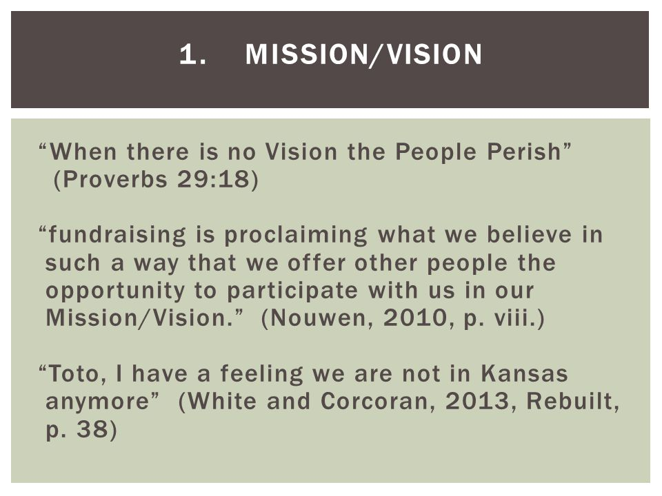 1.MISSION/VISION When there is no Vision the People Perish (Proverbs 29:18) fundraising is proclaiming what we believe in such a way that we offer other people the opportunity to participate with us in our Mission/Vision. (Nouwen, 2010, p.