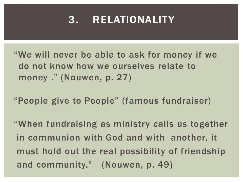 We will never be able to ask for money if we do not know how we ourselves relate to money. (Nouwen, p.