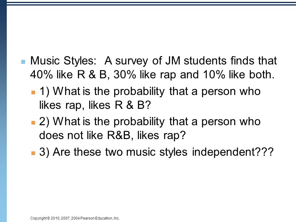 Copyright © 2010, 2007, 2004 Pearson Education, Inc. Music Styles: A survey of JM students finds that 40% like R & B, 30% like rap and 10% like both.