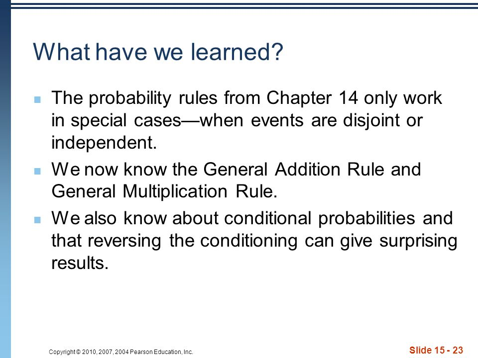 Copyright © 2010, 2007, 2004 Pearson Education, Inc. Slide 15 - 23 What have we learned? The probability rules from Chapter 14 only work in special ca