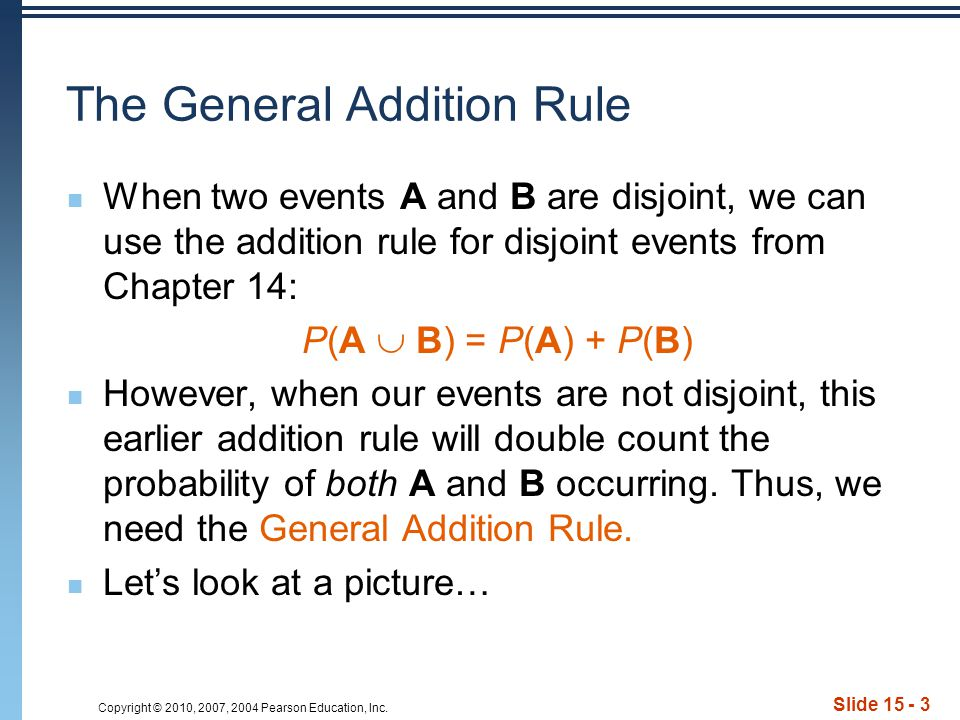 Copyright © 2010, 2007, 2004 Pearson Education, Inc. Slide 15 - 3 The General Addition Rule When two events A and B are disjoint, we can use the addit