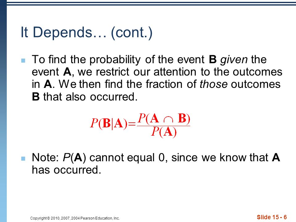 Copyright © 2010, 2007, 2004 Pearson Education, Inc. Slide 15 - 6 It Depends… (cont.) To find the probability of the event B given the event A, we res