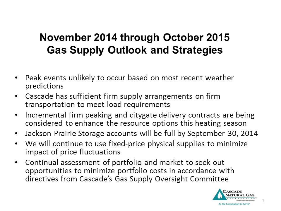 November 2014 through October 2015 Gas Supply Outlook and Strategies Peak events unlikely to occur based on most recent weather predictions Cascade has sufficient firm supply arrangements on firm transportation to meet load requirements Incremental firm peaking and citygate delivery contracts are being considered to enhance the resource options this heating season Jackson Prairie Storage accounts will be full by September 30, 2014 We will continue to use fixed-price physical supplies to minimize impact of price fluctuations Continual assessment of portfolio and market to seek out opportunities to minimize portfolio costs in accordance with directives from Cascade's Gas Supply Oversight Committee 7