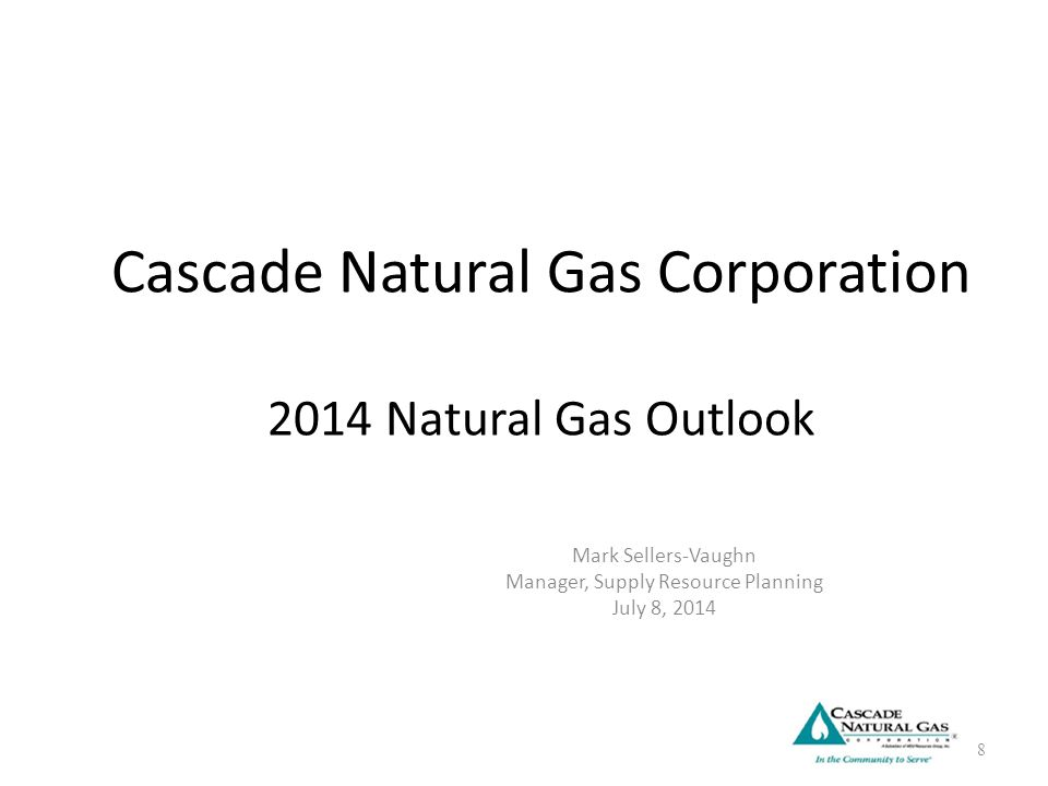 Cascade Natural Gas Corporation 2014 Natural Gas Outlook Mark Sellers-Vaughn Manager, Supply Resource Planning July 8, 2014 8