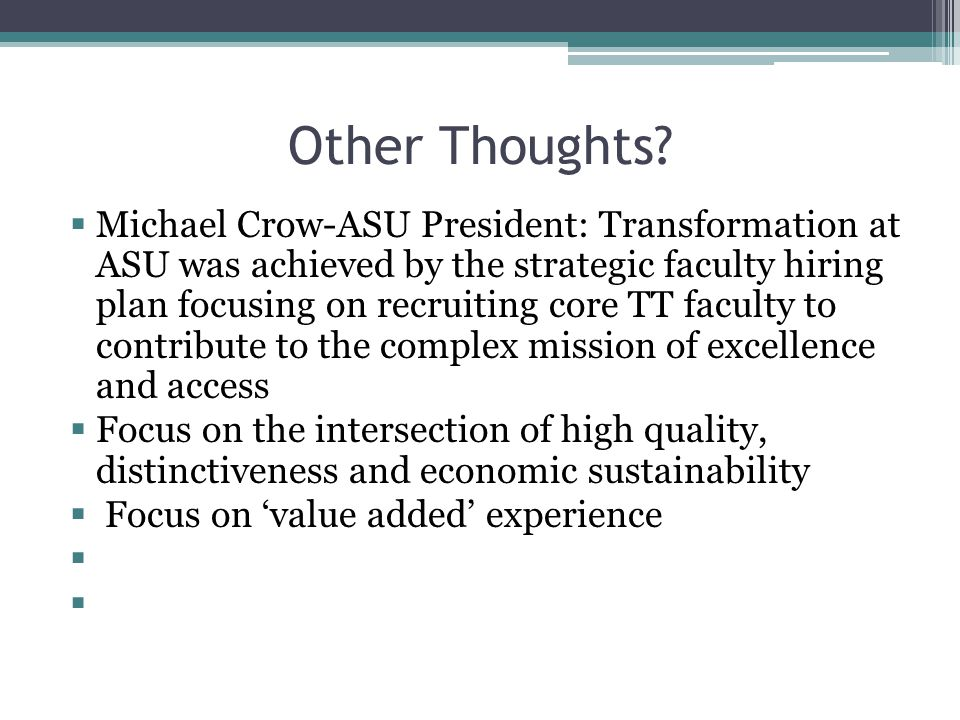 Other Thoughts?  Michael Crow-ASU President: Transformation at ASU was achieved by the strategic faculty hiring plan focusing on recruiting core TT f