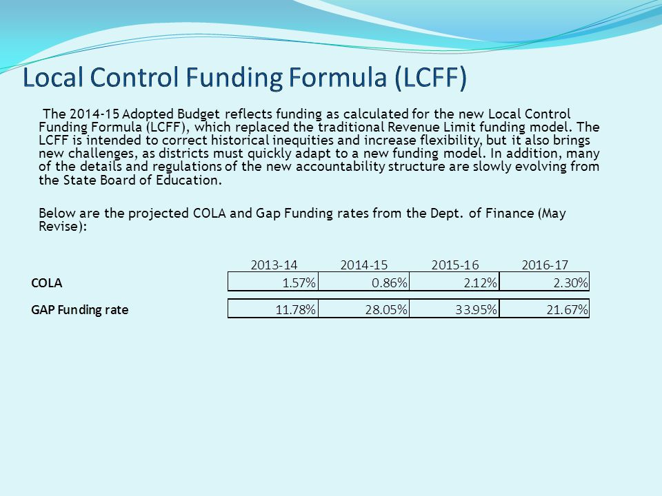 The 2014-15 Adopted Budget reflects funding as calculated for the new Local Control Funding Formula (LCFF), which replaced the traditional Revenue Limit funding model.