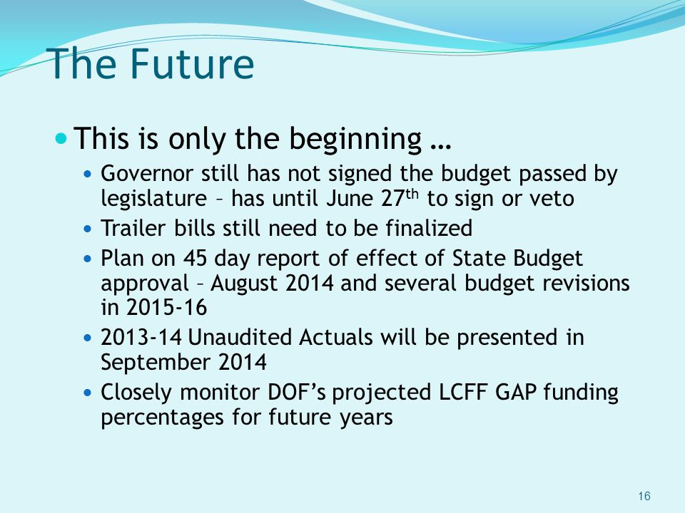 The Future This is only the beginning … Governor still has not signed the budget passed by legislature – has until June 27 th to sign or veto Trailer bills still need to be finalized Plan on 45 day report of effect of State Budget approval – August 2014 and several budget revisions in 2015-16 2013-14 Unaudited Actuals will be presented in September 2014 Closely monitor DOF's projected LCFF GAP funding percentages for future years 16
