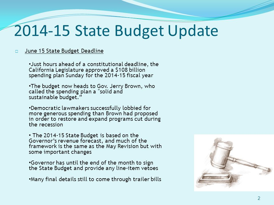 2014-15 State Budget Update 2  June 15 State Budget Deadline Just hours ahead of a constitutional deadline, the California Legislature approved a $108 billionspending plan Sunday for the 2014-15 fiscal year The budget now heads to Gov.
