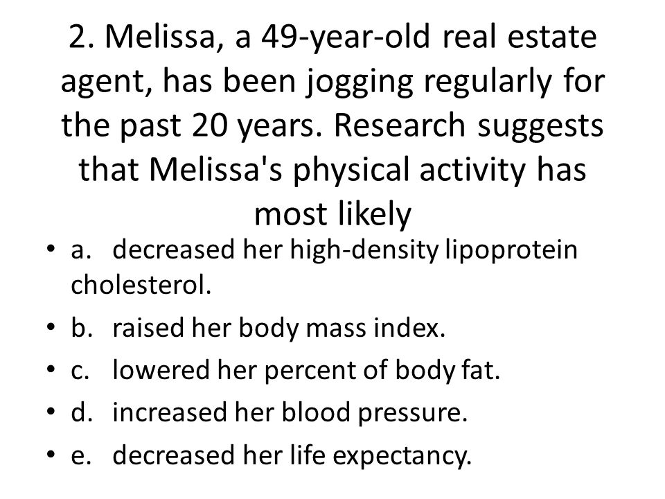 2. Melissa, a 49-year-old real estate agent, has been jogging regularly for the past 20 years. Research suggests that Melissa's physical activity has
