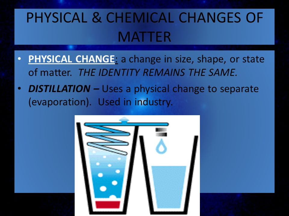 PHYSICAL & CHEMICAL CHANGES OF MATTER PHYSICAL CHANGE: a change in size, shape, or state of matter. THE IDENTITY REMAINS THE SAME. DISTILLATION – Uses