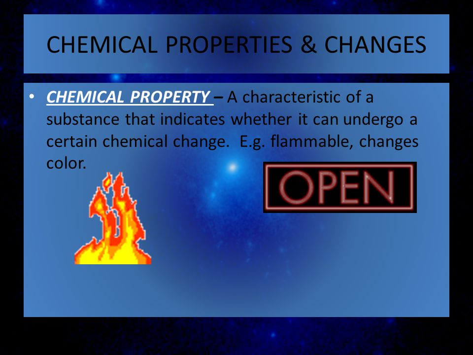 CHEMICAL PROPERTIES & CHANGES CHEMICAL PROPERTY – A characteristic of a substance that indicates whether it can undergo a certain chemical change. E.g