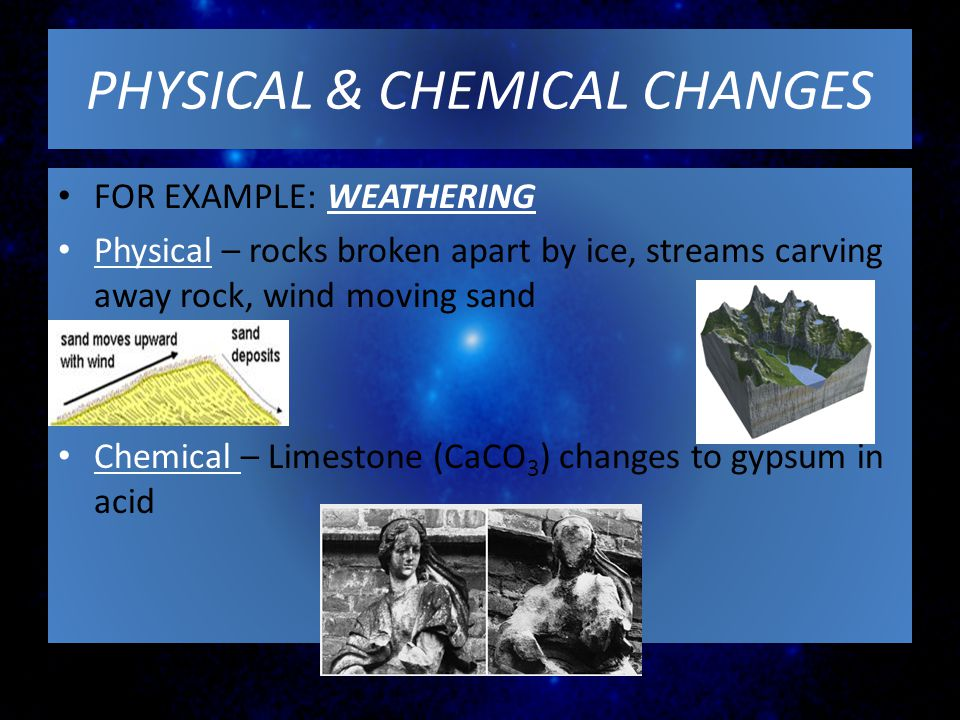PHYSICAL & CHEMICAL CHANGES FOR EXAMPLE: WEATHERING Physical – rocks broken apart by ice, streams carving away rock, wind moving sand Chemical – Limes