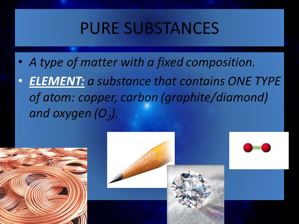 PURE SUBSTANCES A type of matter with a fixed composition. ELEMENT: a substance that contains ONE TYPE of atom: copper, carbon (graphite/diamond) and