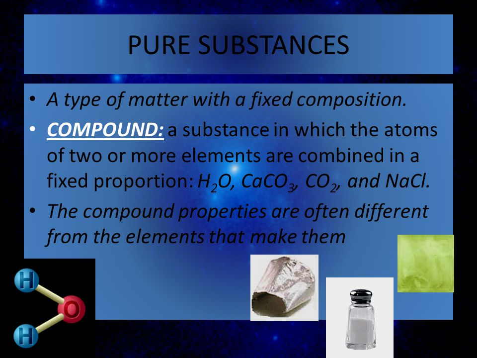 A type of matter with a fixed composition. COMPOUND: a substance in which the atoms of two or more elements are combined in a fixed proportion: H 2 O,