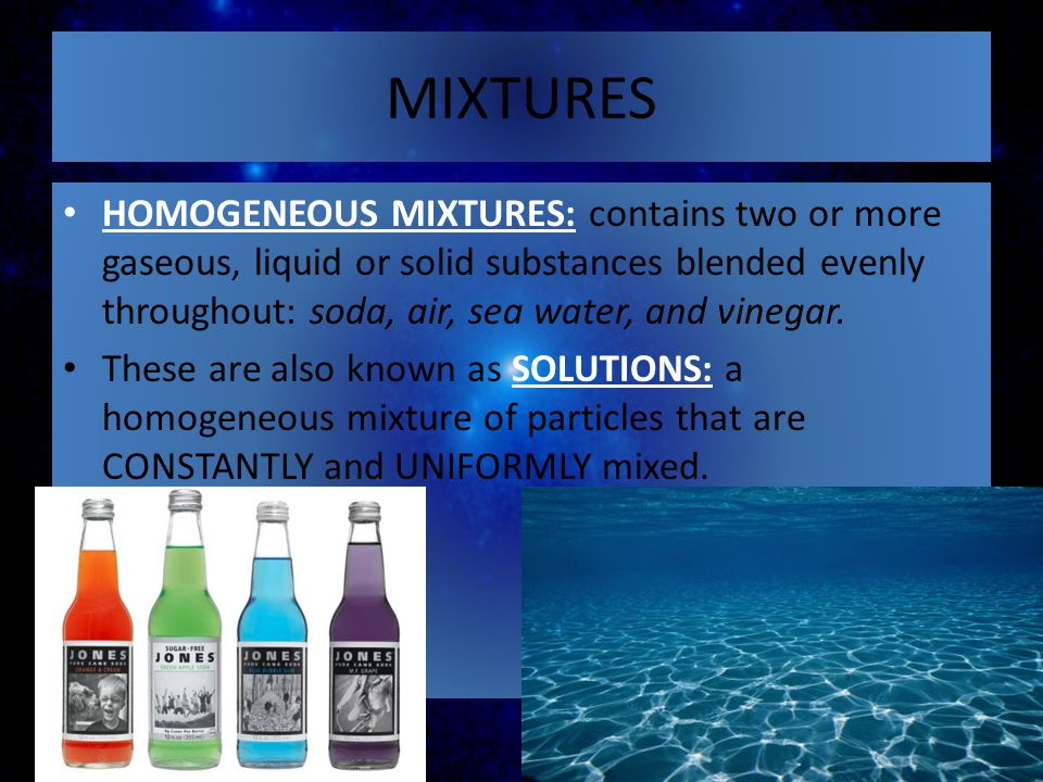 HOMOGENEOUS MIXTURES: contains two or more gaseous, liquid or solid substances blended evenly throughout: soda, air, sea water, and vinegar. These are