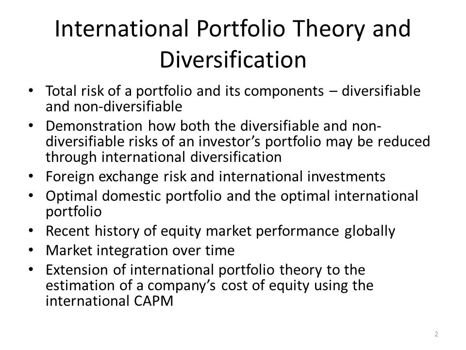 International Diversification & Risk Portfolio Risk Reduction – The risk of a portfolio is measured by the ratio of the variance of the portfolio's return relative to the variance of the market return – This is defined as the beta of the portfolio – As an investor increases the number of securities in her portfolio, the portfolio's risk declines rapidly at first and then asymptotically approaches to the level of systematic risk of the market – A fully diversified portfolio would have a beta of 1.0 3