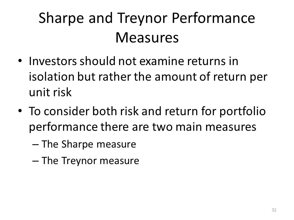 Sharpe and Treynor Performance Measures Investors should not examine returns in isolation but rather the amount of return per unit risk To consider bo