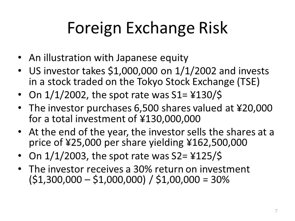 Foreign Exchange Risk An illustration with Japanese equity The total return reflects not only the appreciation in stock price but also the appreciation of the yen The formula for the total return from US perspective is r ¥/$ = (S 1 – S 2 ) / S 2 = (¥130 – ¥125) / ¥125 = 0.04 and r shares, ¥ = (¥25,000 – ¥20,000) / ¥20,000 = 0.25 If the investment is not for exactly one year then the return can be annualized by: 8