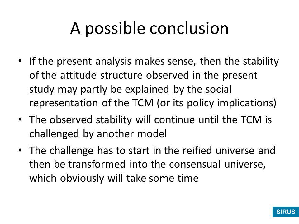 A possible conclusion If the present analysis makes sense, then the stability of the attitude structure observed in the present study may partly be explained by the social representation of the TCM (or its policy implications) The observed stability will continue until the TCM is challenged by another model The challenge has to start in the reified universe and then be transformed into the consensual universe, which obviously will take some time