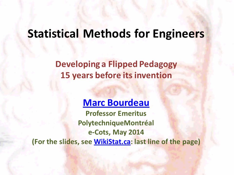 Statistical Methods for Engineers Developing a Flipped Pedagogy 15 years before its invention Marc Bourdeau Professor Emeritus PolytechniqueMontréal e-Cots, May 2014 (For the slides, see WikiStat.ca: last line of the page) Marc BourdeauWikiStat.ca