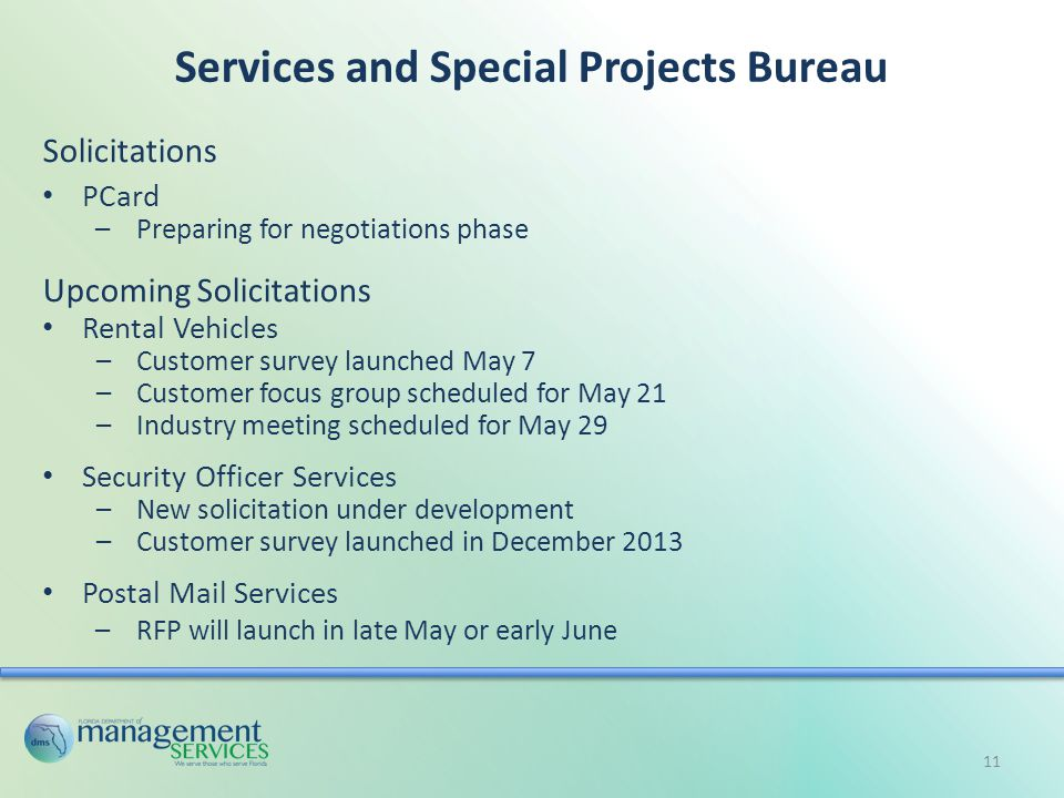 Services and Special Projects Bureau Solicitations PCard –Preparing for negotiations phase Upcoming Solicitations Rental Vehicles –Customer survey launched May 7 –Customer focus group scheduled for May 21 –Industry meeting scheduled for May 29 Security Officer Services –New solicitation under development –Customer survey launched in December 2013 Postal Mail Services –RFP will launch in late May or early June 11