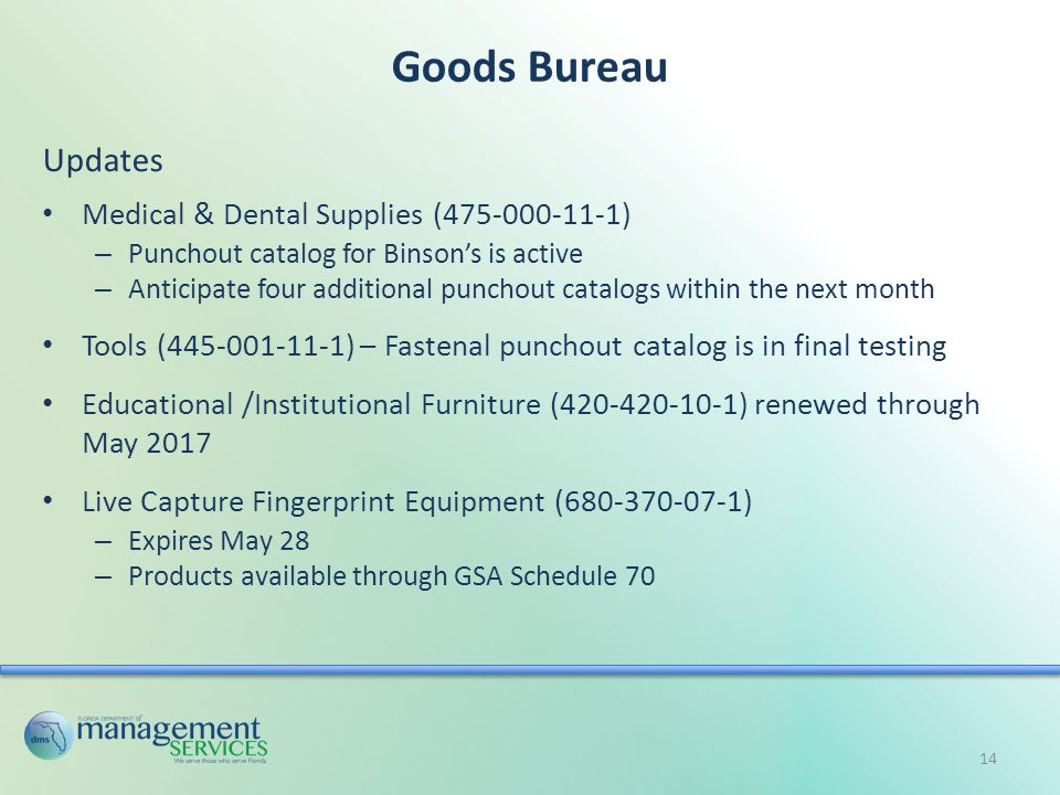 Goods Bureau Updates Medical & Dental Supplies (475-000-11-1) – Punchout catalog for Binson's is active – Anticipate four additional punchout catalogs within the next month Tools (445-001-11-1) – Fastenal punchout catalog is in final testing Educational /Institutional Furniture (420-420-10-1) renewed through May 2017 Live Capture Fingerprint Equipment (680-370-07-1) – Expires May 28 – Products available through GSA Schedule 70 14