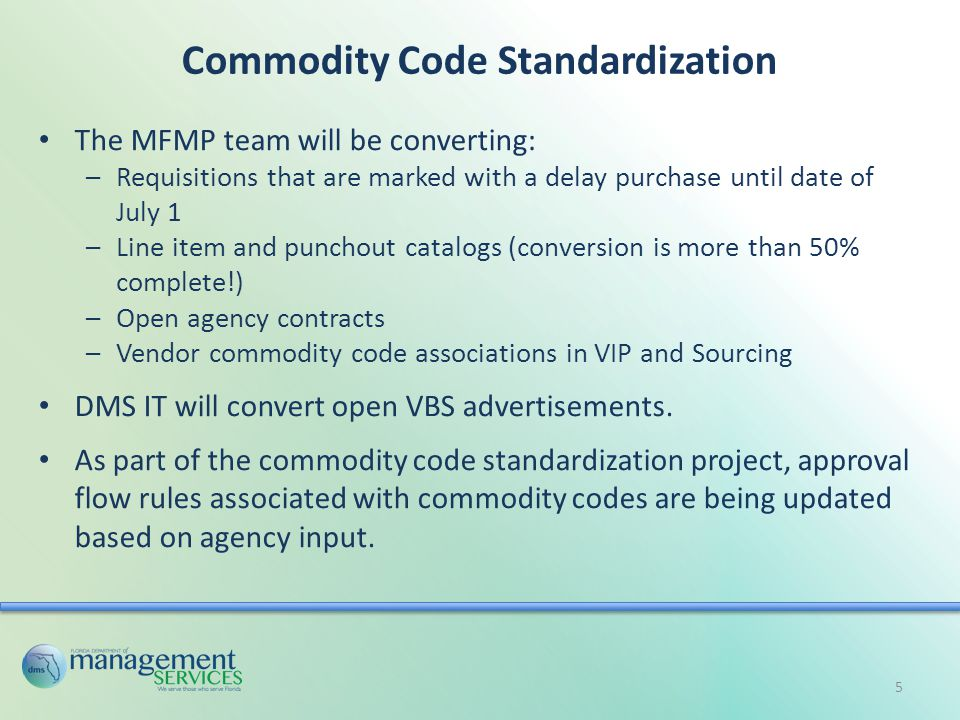 Commodity Code Standardization The MFMP team will be converting: –Requisitions that are marked with a delay purchase until date of July 1 –Line item and punchout catalogs (conversion is more than 50% complete!) –Open agency contracts –Vendor commodity code associations in VIP and Sourcing DMS IT will convert open VBS advertisements.