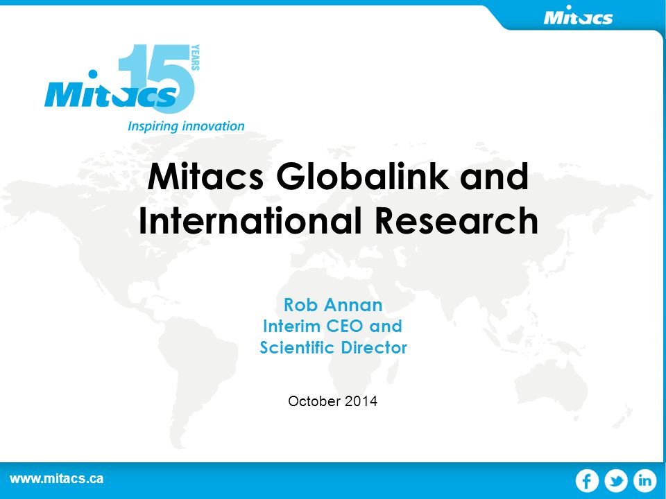www.mitacs.ca 1 Mitacs Globalink and International Research Rob Annan Interim CEO and Scientific Director October 2014