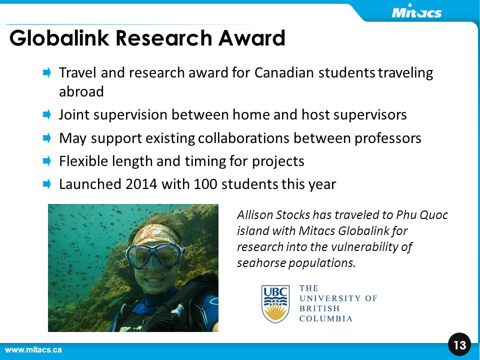 www.mitacs.ca 13 Globalink Research Award Travel and research award for Canadian students traveling abroad Joint supervision between home and host sup