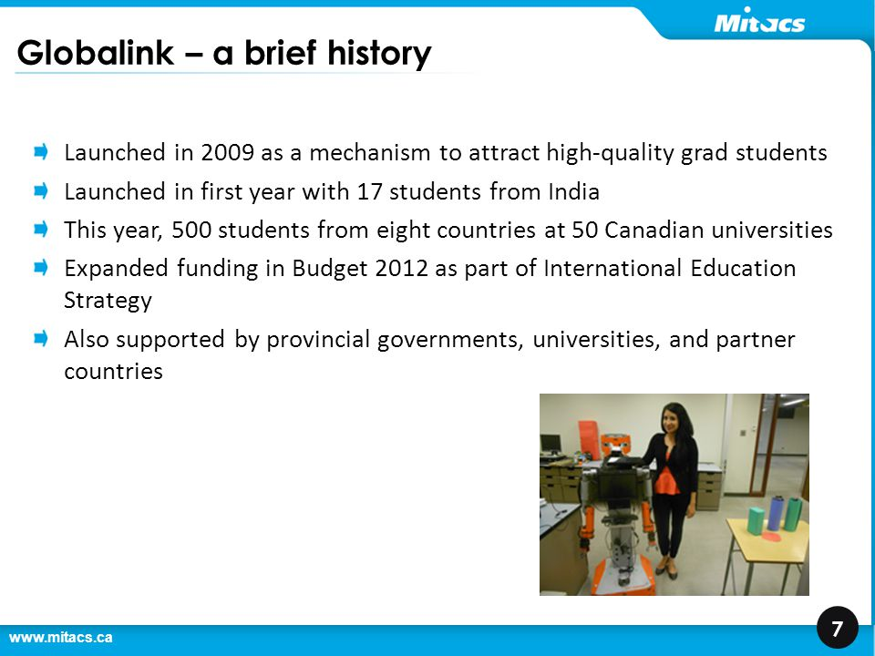 www.mitacs.ca 8 Mitacs Globalink Partners India China Brazil Mexico Turkey Vietnam Tunisia Saudi Arabia France Australia Germany Japan South Korea Chile Bold: Countries in the International Education Strategy Italic: Partnerships in development