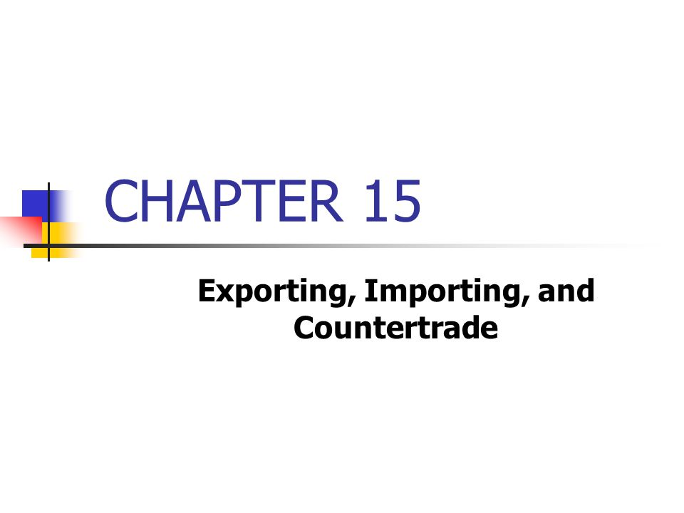 CHAPTER 15 Exporting, Importing, and Countertrade