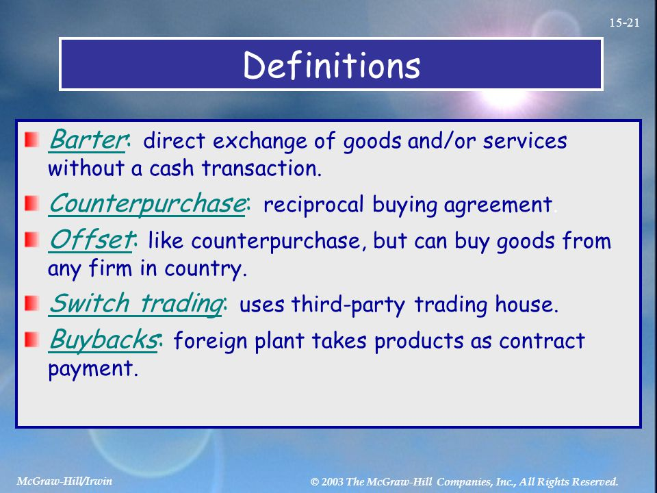 Definitions Barter: direct exchange of goods and/or services without a cash transaction. Counterpurchase: reciprocal buying agreement. Offset: like co
