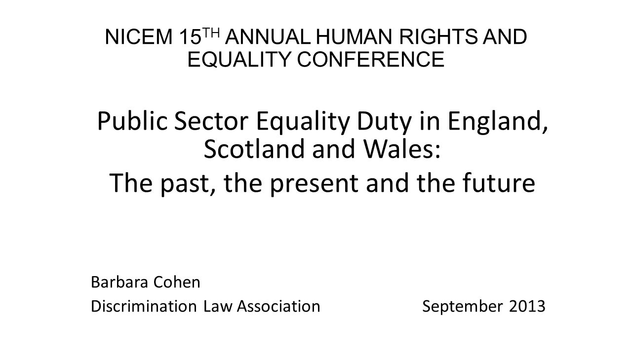 NICEM 15 TH ANNUAL HUMAN RIGHTS AND EQUALITY CONFERENCE Public Sector Equality Duty in England, Scotland and Wales: The past, the present and the future Barbara Cohen Discrimination Law AssociationSeptember 2013