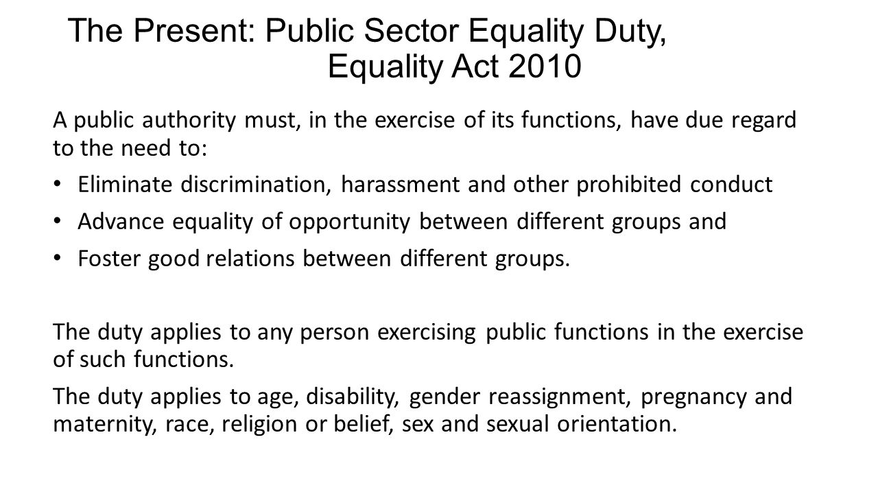 The Present: Public Sector Equality Duty, Equality Act 2010 A public authority must, in the exercise of its functions, have due regard to the need to: Eliminate discrimination, harassment and other prohibited conduct Advance equality of opportunity between different groups and Foster good relations between different groups.