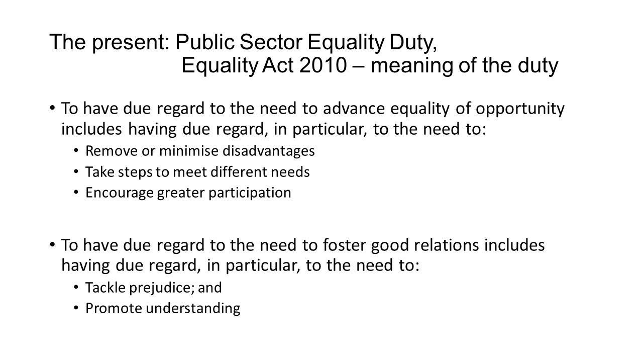 The present: Public Sector Equality Duty, Equality Act 2010 - Specific Duties English public authorities, central government departments, national public authorities must: Publish one or more objectives once every 4 years Publish annually information showing compliance including information re workforce and users of services Wales: 15 far more prescriptive duties, including impact assessment, monitoring, engagement, training, strategic equality plans, and procurement Scotland: 10 duties, including impact assessment and review of policies or practices, gender pay gap information, gather and use employee information, procurement.