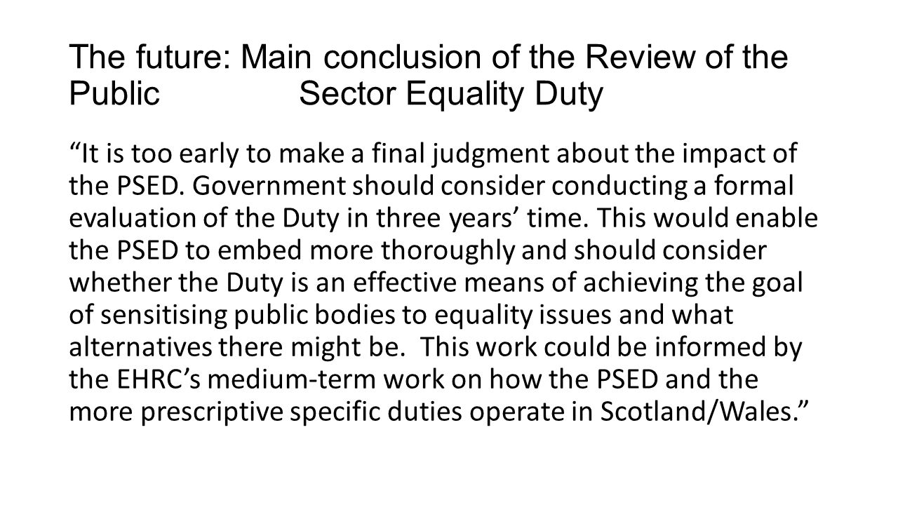 The future: Main conclusion of the Review of the Public Sector Equality Duty It is too early to make a final judgment about the impact of the PSED.