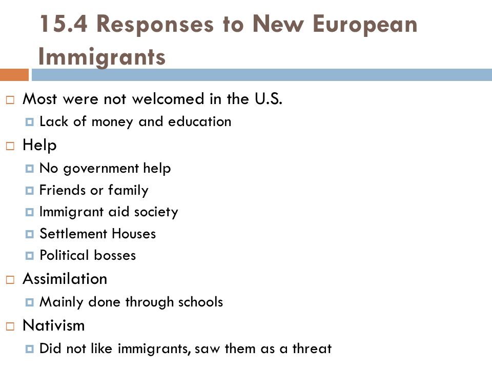 15.4 Responses to New European Immigrants  Most were not welcomed in the U.S.  Lack of money and education  Help  No government help  Friends or