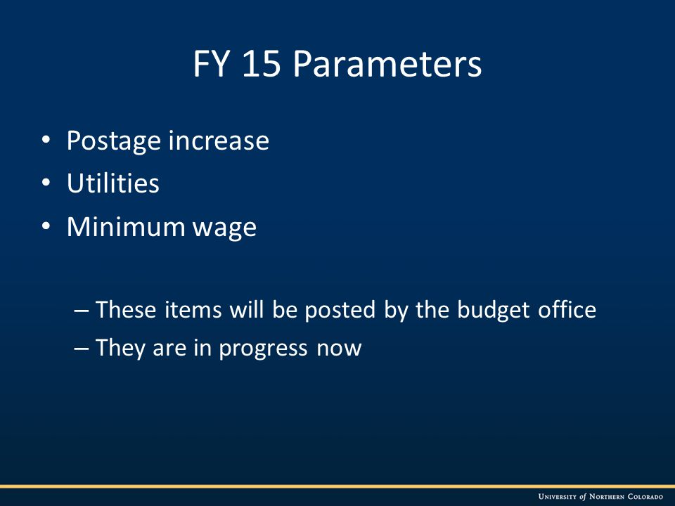FY 15 Parameters Postage increase Utilities Minimum wage – These items will be posted by the budget office – They are in progress now