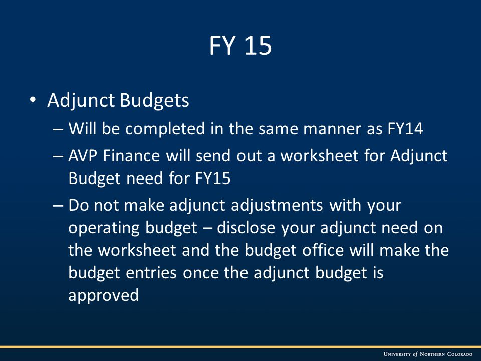 FY 15 Adjunct Budgets – Will be completed in the same manner as FY14 – AVP Finance will send out a worksheet for Adjunct Budget need for FY15 – Do not make adjunct adjustments with your operating budget – disclose your adjunct need on the worksheet and the budget office will make the budget entries once the adjunct budget is approved