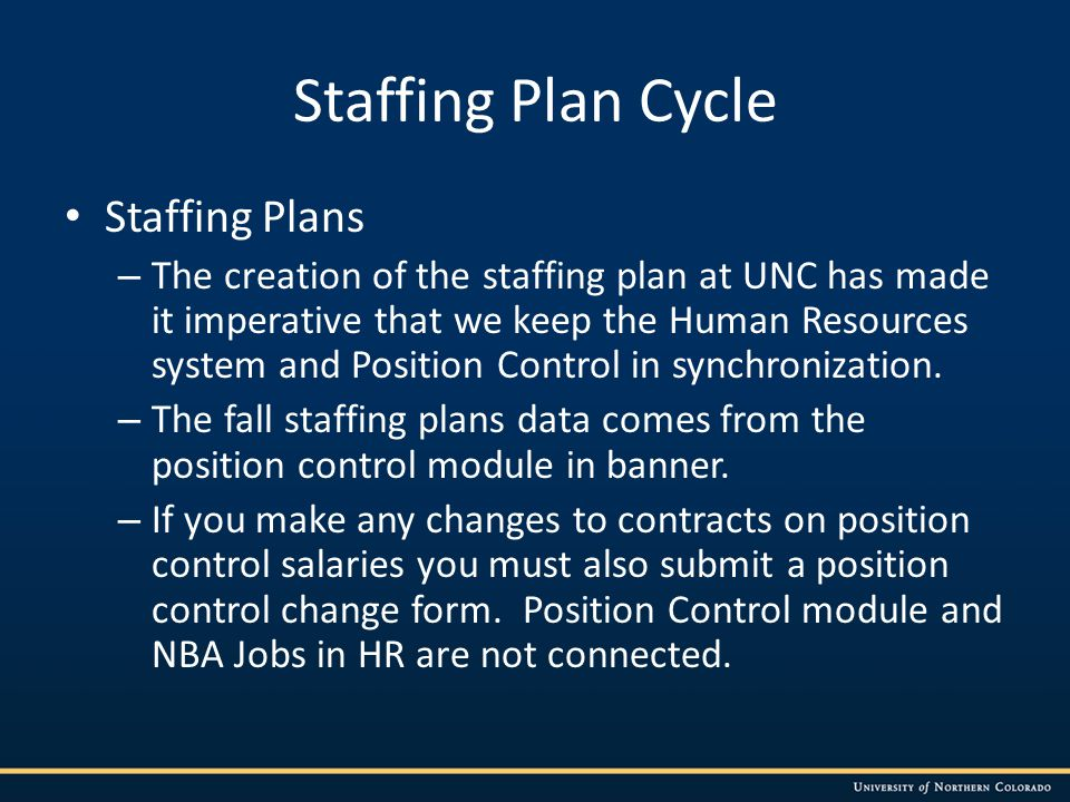 Staffing Plan Cycle Staffing Plans – The creation of the staffing plan at UNC has made it imperative that we keep the Human Resources system and Position Control in synchronization.