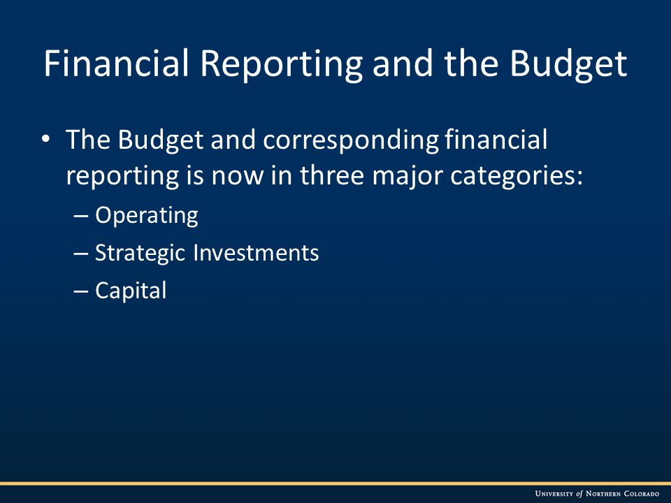 Financial Reporting and the Budget The Budget and corresponding financial reporting is now in three major categories: – Operating – Strategic Investments – Capital