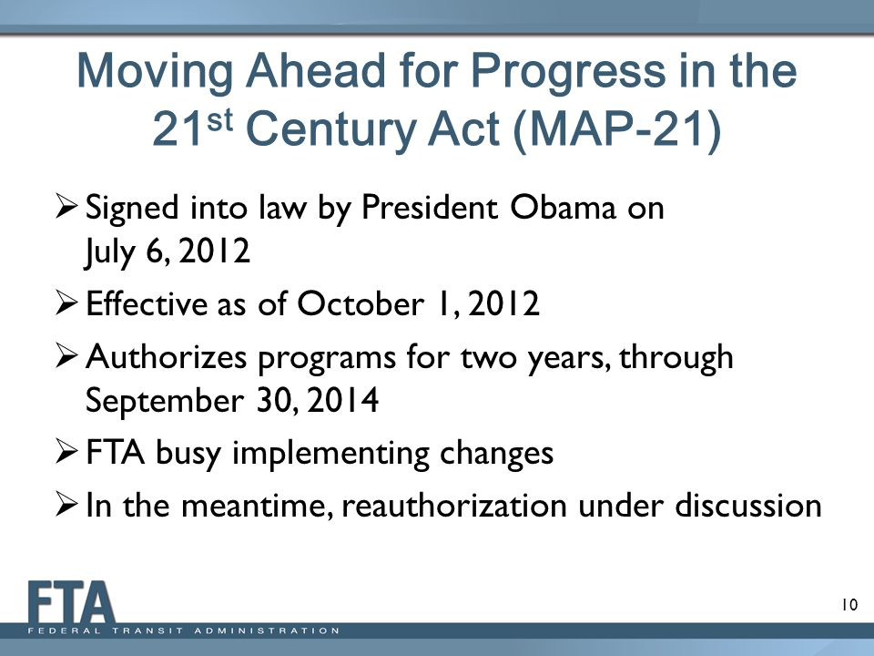 10 Moving Ahead for Progress in the 21 st Century Act (MAP-21)  Signed into law by President Obama on July 6, 2012  Effective as of October 1, 2012  Authorizes programs for two years, through September 30, 2014  FTA busy implementing changes  In the meantime, reauthorization under discussion