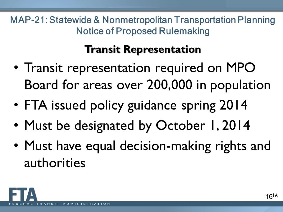 16 MAP-21: Statewide & Nonmetropolitan Transportation Planning Notice of Proposed Rulemaking Transit Representation Transit representation required on MPO Board for areas over 200,000 in population FTA issued policy guidance spring 2014 Must be designated by October 1, 2014 Must have equal decision-making rights and authorities 16